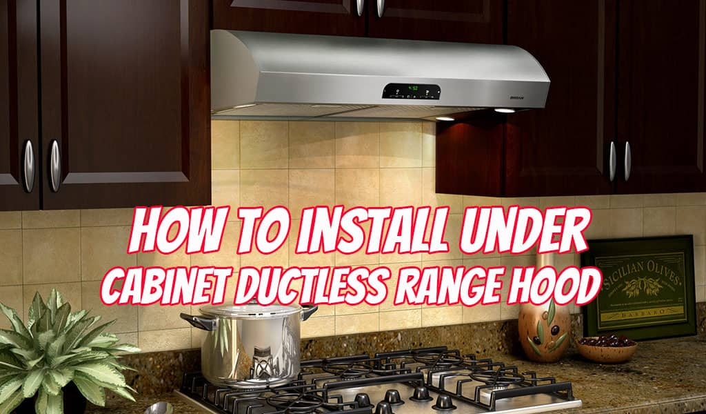 How to Install an Under Cabinet Ductless Range Hood? – Step by Step